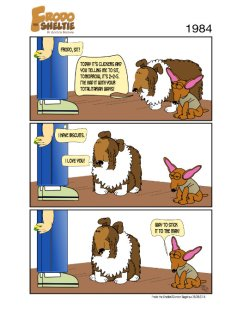 "Frodo the Sheltie ( a dog comic strip). Title: 1984 (Big Brother) Scene: Gord, Frodo, and Nina are standing in a room where Gord is training Frodo with a clicker. Gord says, ""Frodo, sit boy!""… click click click… Frodo says, ""Today, it's clickers and you telling me to sit. Tomorrow, it will be 2+2=5. I've had it with your totalitarian ways!""… Gord replies, ""But, I have biscuits!""… click click click… Frodo then looks up with love in his eyes as he says, ""I love you!""… Nina then turns to Frodo and says, ""Way to stick it to the man!"""