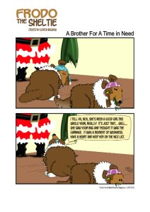 """Frodo the Sheltie ( a dog comic strip). Title: A Brother In A Time of Need. Scene: Santa Klaus is standing in the room, holding what appears to be his sack which he uses to carry toys. However the empty sack has a huge tear at the bottom, because Wendy has chewed through it. Wendy is gnawing on the torn cloth with a sense of guilty pleasure on her face. Frodo looks up at Santa and pleads, """"I tell ya Nick, she's been a good girl this whole year, really. It's just that…well…she saw your band and thought it was the garbage… It was a moment of weakness…Have a heart and keep her on the nice list."""""""