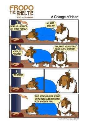 "Frodo the Sheltie (a dog comic strip). Title: A Change of Heart. Scene:... Wendy is lying down under a blanket. She is not feeling well. Raquel is trying to give her medicine which is buried in a treat. Frodo is watching this with jealousy… Raquel bends down extending the treat to Wendy saying, ""Wendy girl, mommy's got a treat for you… Frodo steps forward and snaps, ""Hey, what about me?""… To which Raquel replies, ""No boy, it's for Wendy.""… Sulking with head down Frodo says, ""Man, what's a guy gotta do to get a little attention?""… Raquel then explains, ""It's medicine.""… Frodo pauses, thinking of an exit plan… and then says, ""Right, mother-daughter moment, say no more. I'll be in the other room hiding in the dark."""