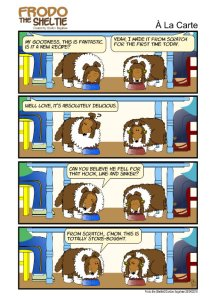"Frodo the Sheltie ( a dog comic strip). Title: À La Carte. Scene: Raquel and Gord are sitting at the kitchen table where they are enjoying an exquisite dinner that Raquel has prepared. Frodo and Wendy are eating from their dog bowls below the table while eavesdropping on the dinner conversation… Gord says in pure delight, ""My goodness, this is fantastic. Is it a new recipe?… Raquel replies, ""Yeah, I made it from scratch for the first time today… Gord munching away says, ""Well…love, it's absolutely delicious""… Upon hearing this, Frodo stares down at his dog food in utter confusion and disbelief. Then he turns to Wendy and says, ""Can you believe he fell for that hook line and sinker?… Looking at his bowl once again, he says through his tears of laughter, ""From scratch? C'mon…this is totally store-bought."""